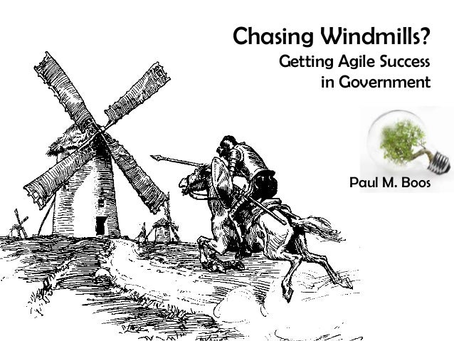 Chasing Windmills?    Getting Agile Success          in Government             Paul M. Boos