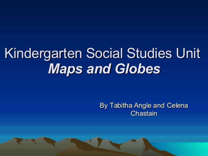 Kindergarten Social Studies Unit  Maps and Globes By Tabitha Angle and Celena Chastain