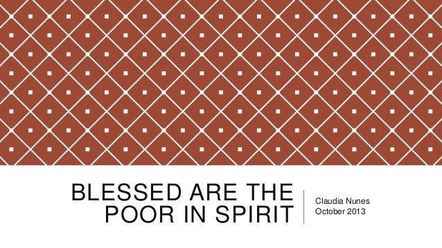 BLESSED ARE THE POOR IN SPIRIT  Claudia Nunes October 2013
