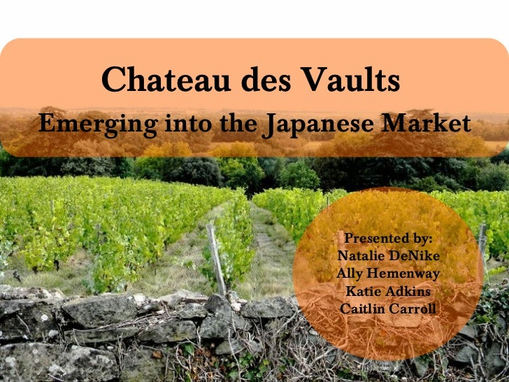 Chateau des Vaults   Emerging into the Japanese Market Presented by: Natalie DeNike Ally Hemenway Katie Adkins Caitlin Car...