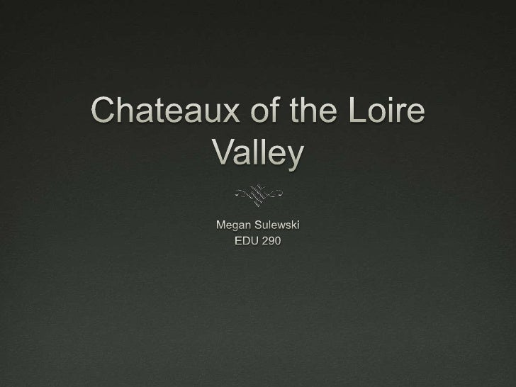 Chateaux of the Loire Valley<br />Megan Sulewski<br />EDU 290<br />
