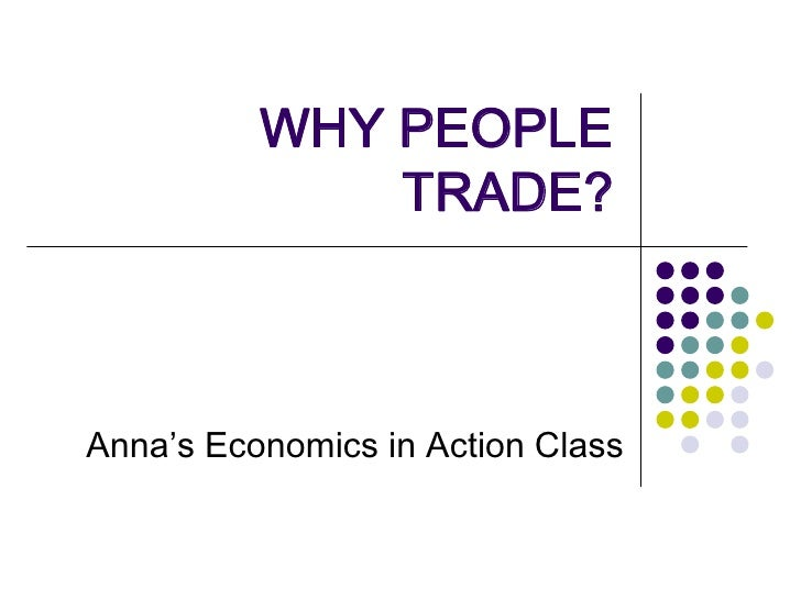 WHY PEOPLE TRADE?<br />Anna's Economics in Action Class<br />