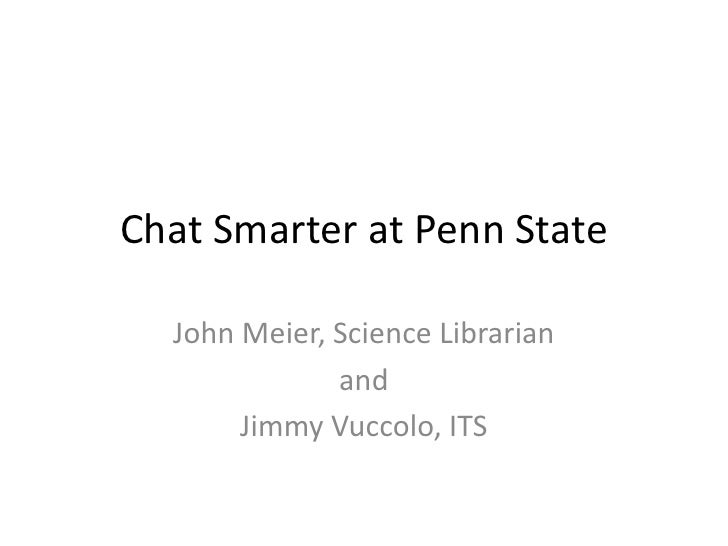Chat Smarter at Penn State    John Meier, Science Librarian               and        Jimmy Vuccolo, ITS