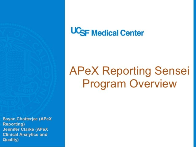 APeX Reporting Sensei Program Overview Sayan Chatterjee (APeX Reporting) Jennifer Clarke (APeX Clinical Analytics and Qual...