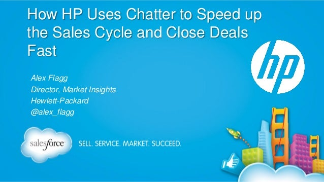 How HP Uses Chatter to Speed up the Sales Cycle and Close Deals Fast Alex Flagg Director, Market Insights Hewlett-Packard ...