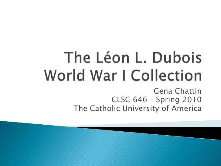 The Léon L. Dubois World War I Collection<br />GenaChattin<br />CLSC 646 – Spring 2010<br />The Catholic University of Ame...