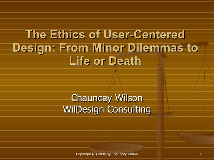 The Ethics of User-Centered Design: From Minor Dilemmas to Life or Death Chauncey Wilson WilDesign Consulting