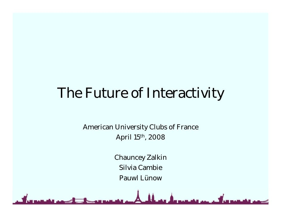 The Future of Interactivity      American University Clubs of France              April 15th, 2008               Chauncey ...
