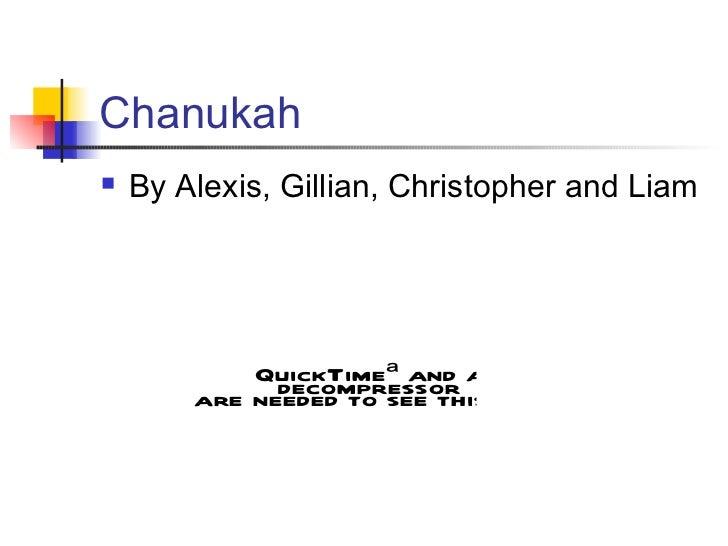 Chanukah <ul><li>By Alexis, Gillian, Christopher and Liam </li></ul>