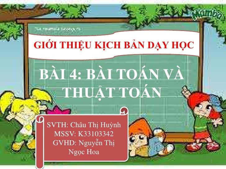 GIỚI THIỆU KỊCH BẢN DẠY HỌCBÀI 4: BÀI TOÁN VÀ  THUẬT TOÁN  SVTH: Châu Thị Huỳnh    MSSV: K33103342   GVHD: Nguyễn Thị     ...