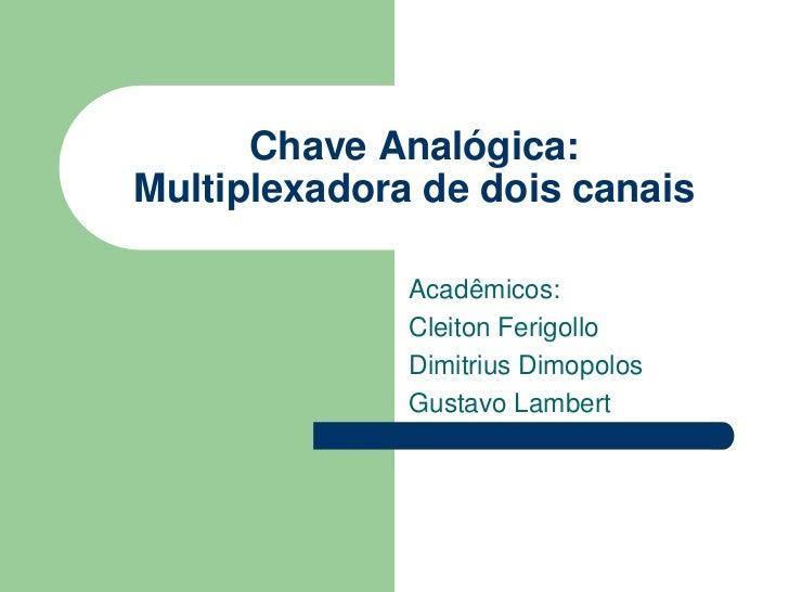 Chave Analógica:Multiplexadora de dois canais              Acadêmicos:              Cleiton Ferigollo              Dimitri...