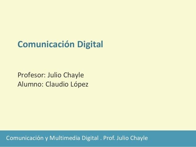 Comunicación y Multimedia Digital . Prof. Julio Chayle Comunicación Digital Profesor: Julio Chayle Alumno: Claudio López