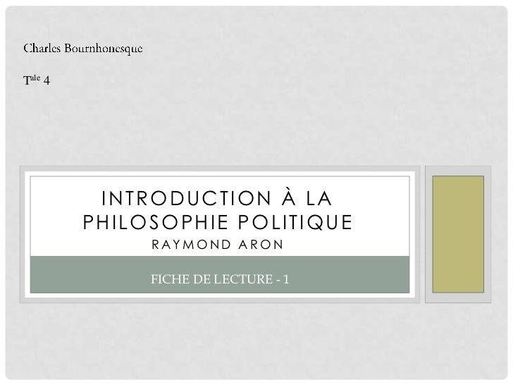 Charles Bournhonesque<br />Tale 4<br />Introduction à la Philosophie Politique<br />Raymond Aron<br />Fiche de Lecture - 1...
