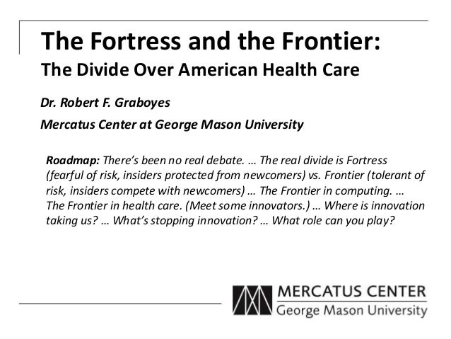 The Fortress and the Frontier: The Divide Over American Health Care Dr. Robert F. Graboyes Mercatus Center at George Mason...