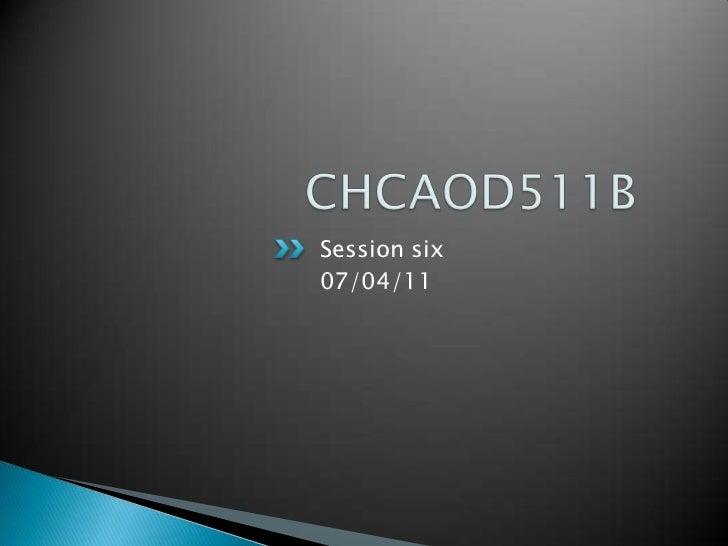 CHCAOD511B<br />Session six<br />07/04/11<br />