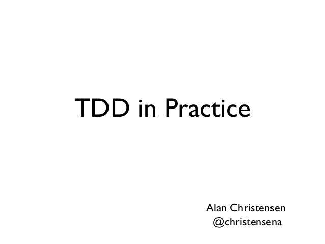 TDD in Practice Alan Christensen @christensena