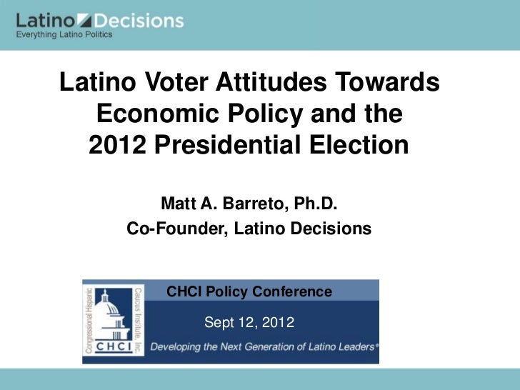 Latino Voter Attitudes Towards   Economic Policy and the  2012 Presidential Election        Matt A. Barreto, Ph.D.     Co-...