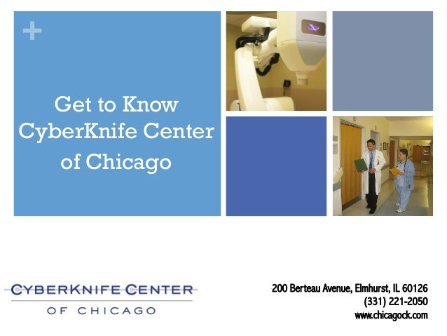+ 200 Berteau Avenue, Elmhurst, IL 60126 (331) 221-2050 www.chicagock.com Get to Know CyberKnife Center of Chicago