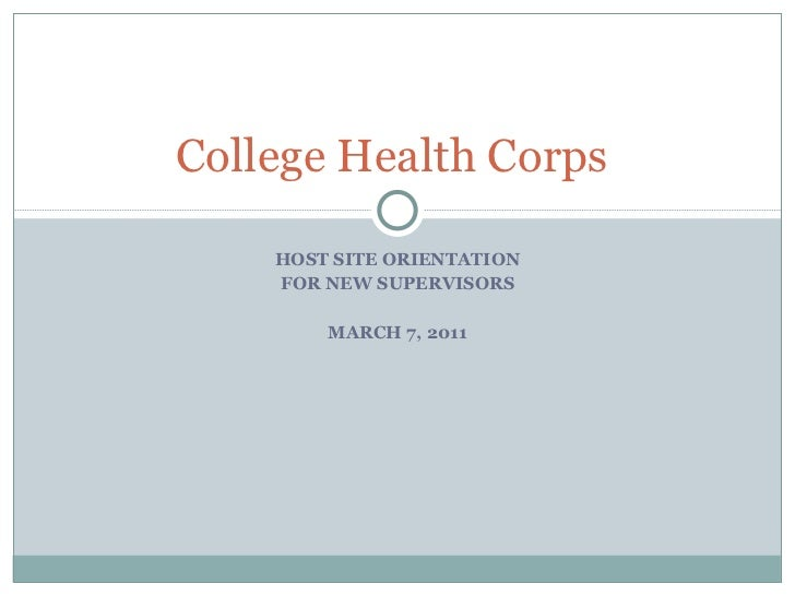 HOST SITE ORIENTATION FOR NEW SUPERVISORS MARCH 7, 2011 College Health Corps