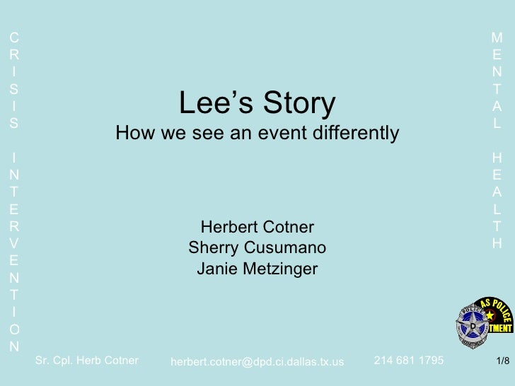 Lee's Story How we see an event differently Herbert Cotner Sherry Cusumano Janie Metzinger [email_address] /8