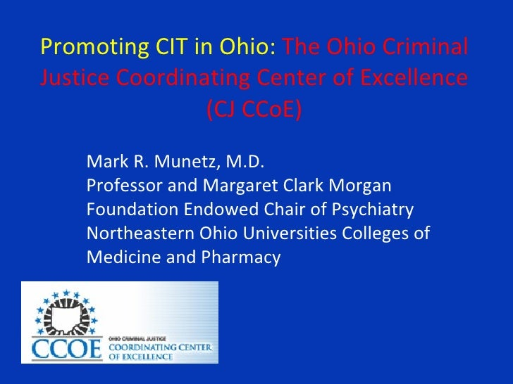 Promoting CIT in Ohio:  The Ohio Criminal Justice Coordinating Center of Excellence (CJ CCoE) <ul><ul><li>Mark R. Munetz, ...