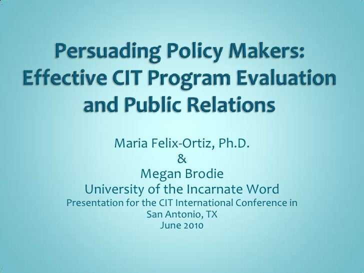 Persuading Policy Makers:  Effective CIT Program Evaluation and Public Relations<br />Maria Felix-Ortiz, Ph.D.<br />&<br /...