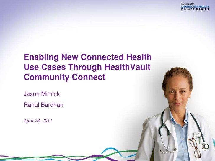 Enabling New Connected HealthUse Cases Through HealthVaultCommunity ConnectJason MimickRahul BardhanApril 28, 2011