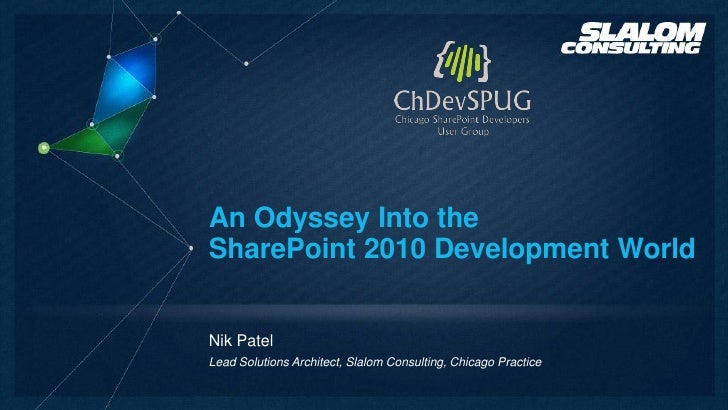 An Odyssey Into theSharePoint 2010 Development WorldNik PatelLead Solutions Architect, Slalom Consulting, Chicago Practice