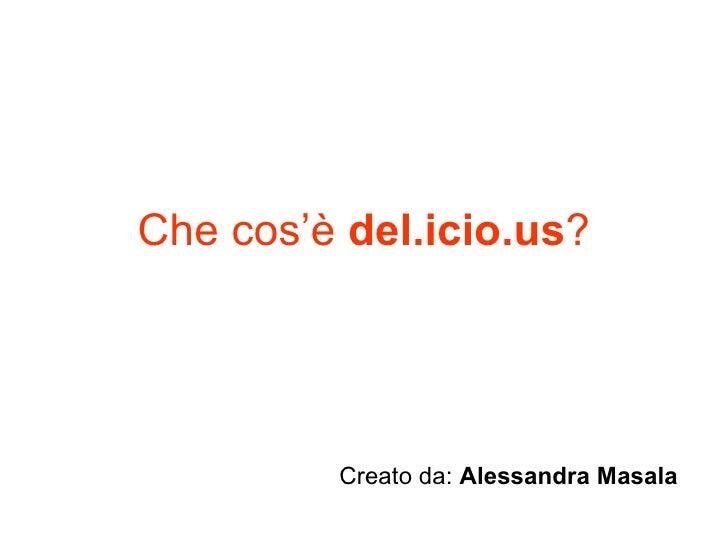 Che cos'è  del.icio.us ? Creato da:  Alessandra Masala