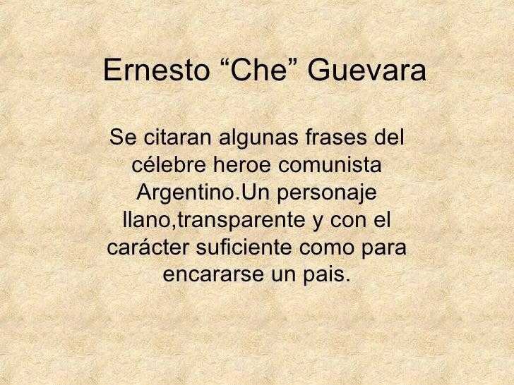 """Ernesto """"Che"""" Guevara Se citaran algunas frases del célebre heroe comunista Argentino.Un personaje llano,transparente y co..."""