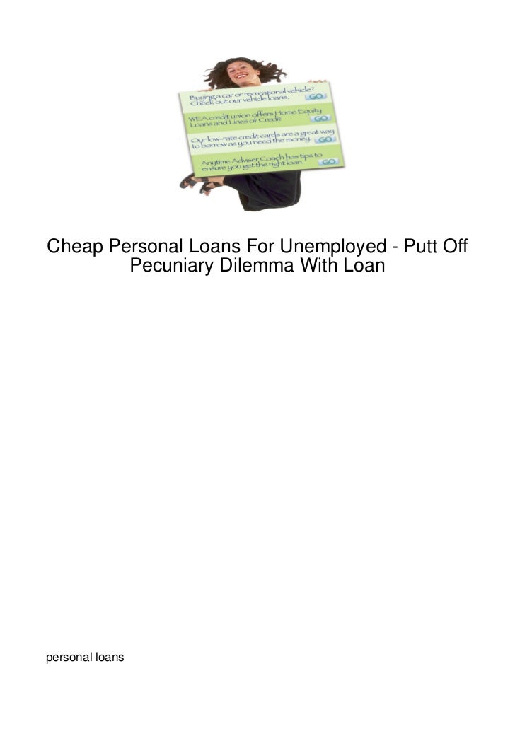 Cheap Personal Loans For Unemployed - Putt Off        Pecuniary Dilemma With Loanpersonal loans