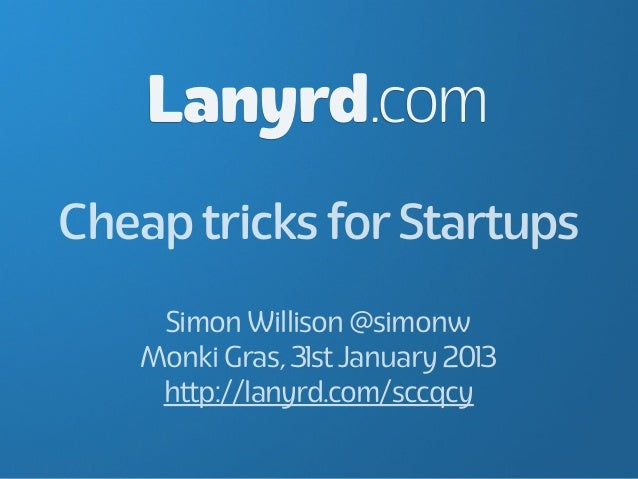 Lanyrd.comCheap tricks for Startups    Simon Willison @simonw   Monki Gras, 31st January 2013    http://lanyrd.com/sccqcy