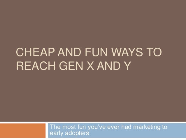 CHEAP AND FUN WAYS TO REACH GEN X AND Y The most fun you've ever had marketing to early adopters