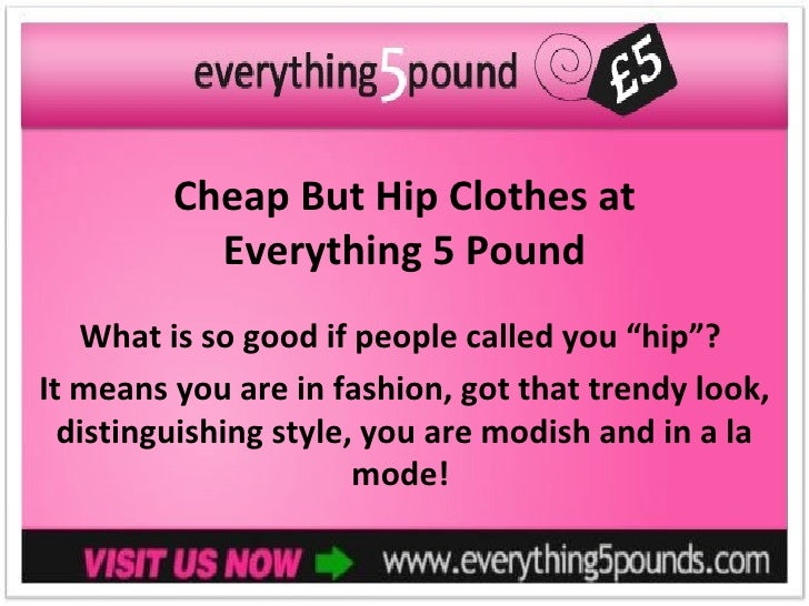 """Cheap But Hip Clothes at           Everything 5 Pound   What is so good if people called you """"hip""""?It means you are in fas..."""
