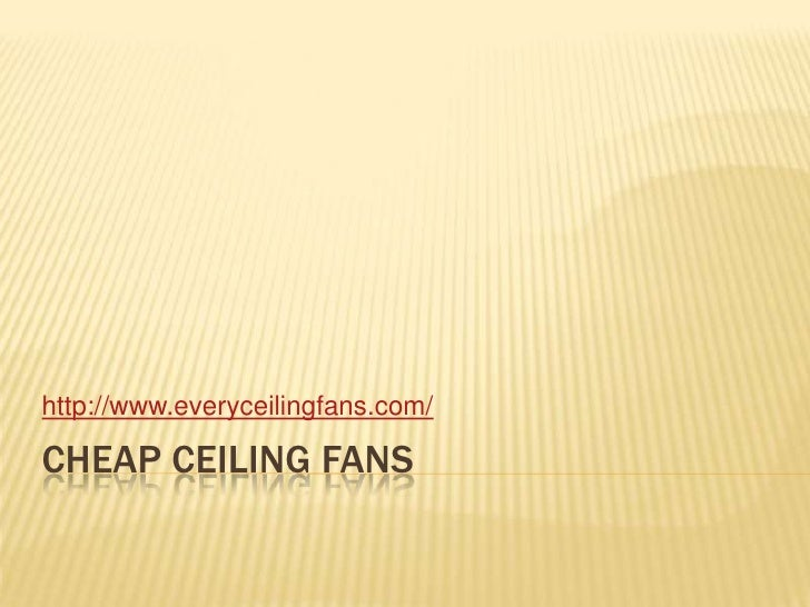 Cheap ceiling fans<br />http://www.everyceilingfans.com/<br />