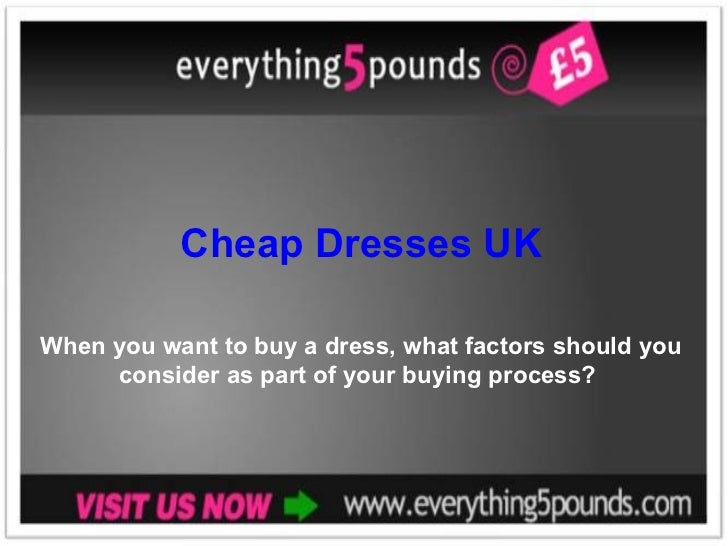 Cheap Dresses UK When you want to buy a dress, what factors should you consider as part of your buying process?