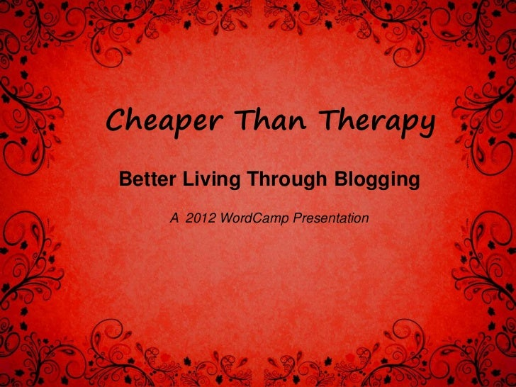 Cheaper Than TherapyBetter Living Through Blogging     A 2012 WordCamp Presentation