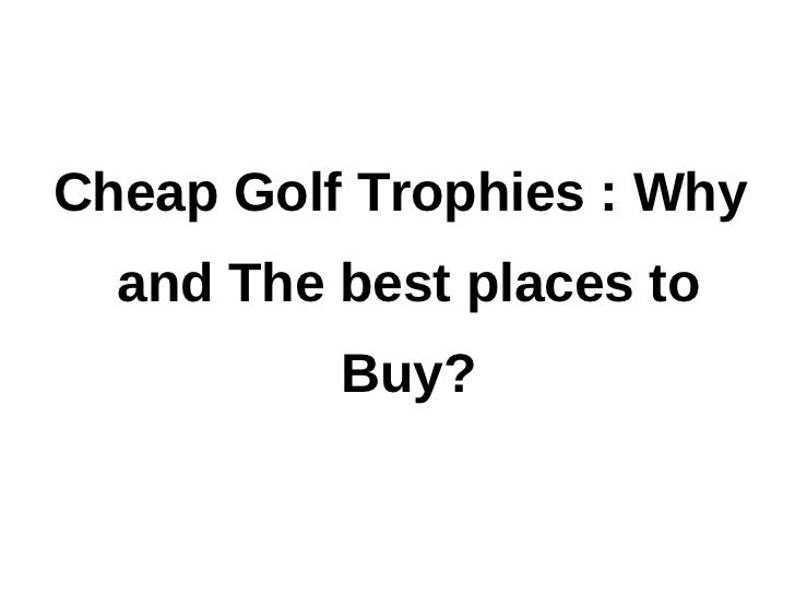 Cheap Golf Trophies : Why and The best places to Buy?