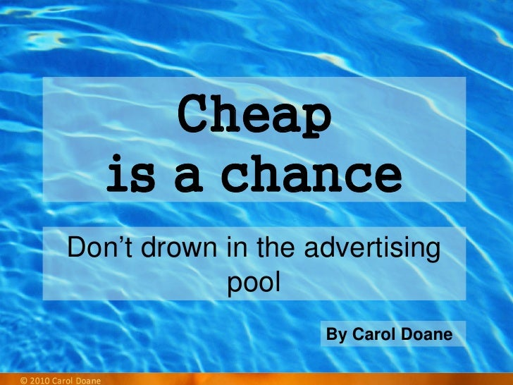 By Carol Doane Don't drown in the advertising pool Cheap  is a chance
