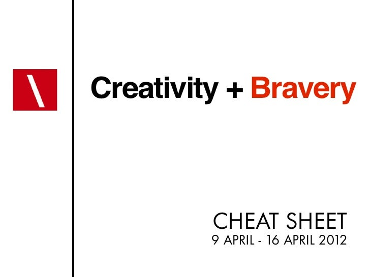Creativity + Bravery         CHEAT SHEET         9 APRIL - 16 APRIL 2012