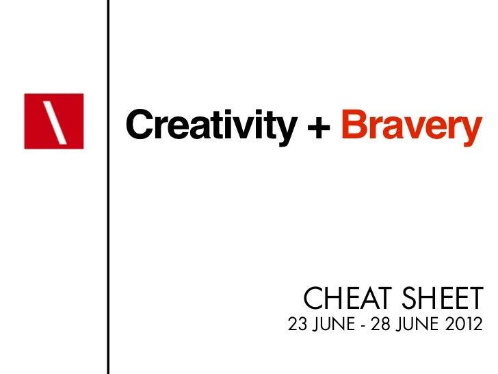 Creativity + Bravery          CHEAT SHEET         23 JUNE - 28 JUNE 2012