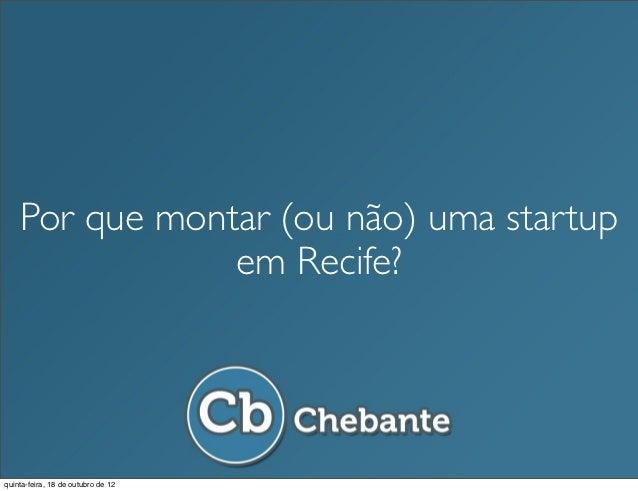 Por que montar (ou não) uma startup                em Recife?quinta-feira, 18 de outubro de 12