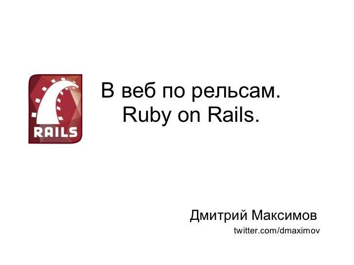 <ul>В веб по рельсам. Ruby on Rails. </ul><ul>Дмитрий Максимов </ul><ul>twitter.com/dmaximov </ul>