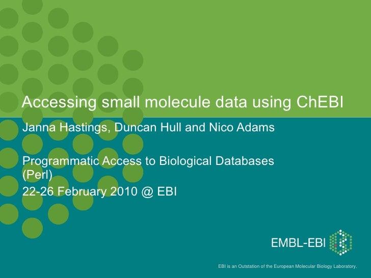 Accessing small molecule data using ChEBI  Janna Hastings, Duncan Hull and Nico Adams Programmatic Access to Biological Da...