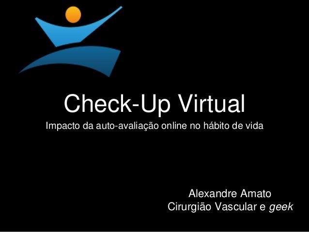 Check-Up Virtual  Impacto da auto-avaliação online no hábito de vida  Alexandre Amato  Cirurgião Vascular e geek
