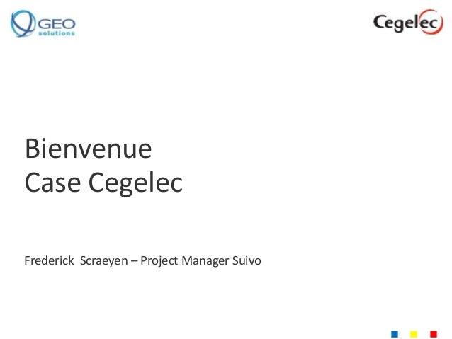 Bienvenue  Case Cegelec  Frederick Scraeyen – Project Manager Suivo  n n n