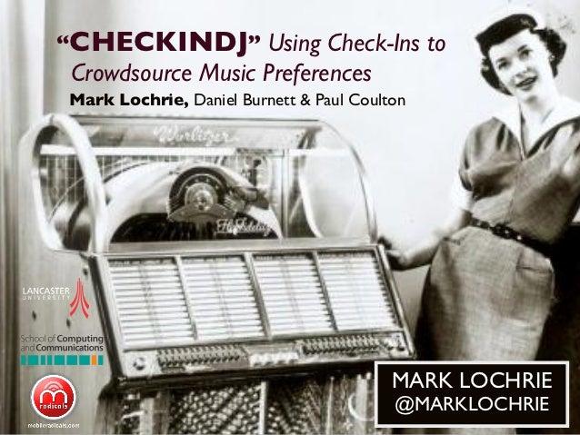 """CHECKINDJ"" Using Check-Ins to Crowdsource Music PreferencesMark Lochrie, Daniel Burnett & Paul Coulton                   ..."
