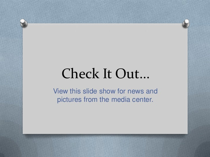 Check It Out…View this slide show for news and pictures from the media center.