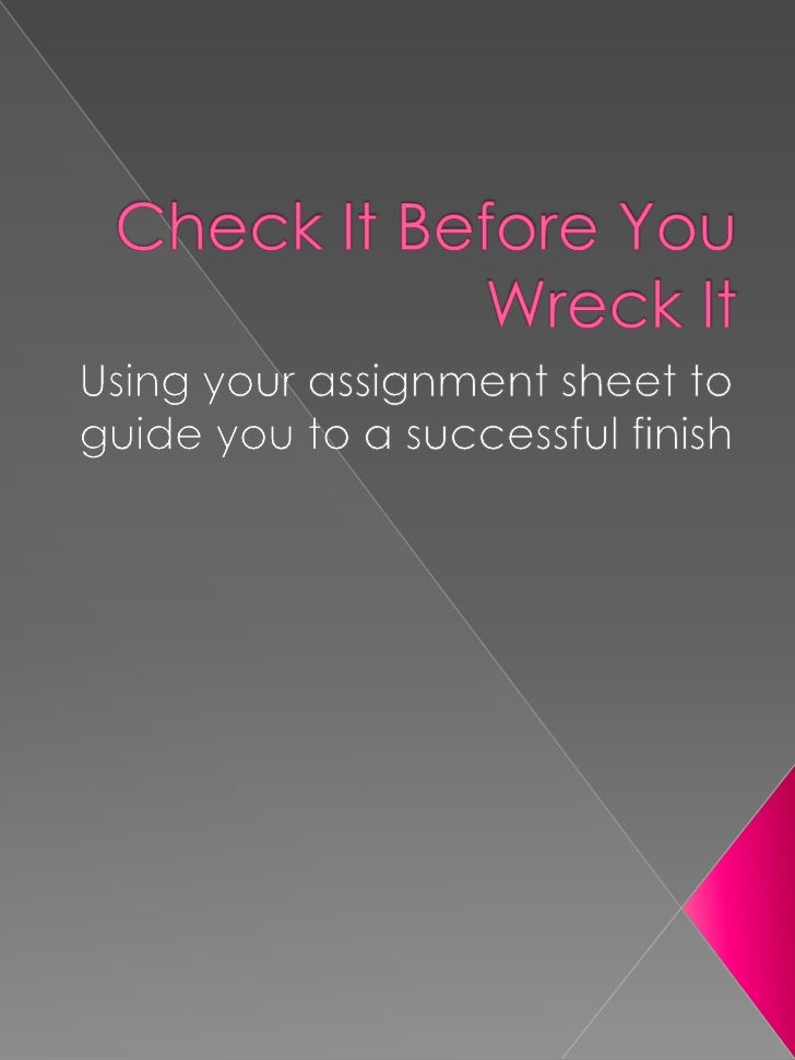 Check It Before You Wreck It<br />Using your assignment sheet to guide you to a successful finish<br />