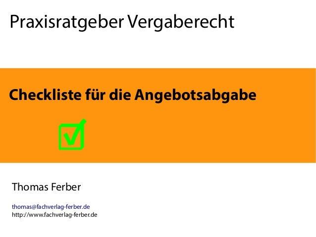 Praxisratgeber Vergaberecht Thomas Ferber thomas@fachverlag-ferber.de http://www.fachverlag-ferber.de Checkliste für die A...